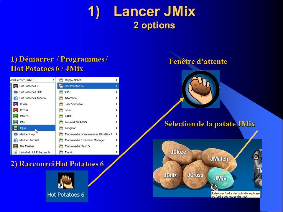 1)Lancer JMix 2 options 1) Démarrer / Programmes / Hot Potatoes 6 / JMix 2) Raccourci Hot Potatoes 6 Fenêtre dattente Sélection de la patate JMix
