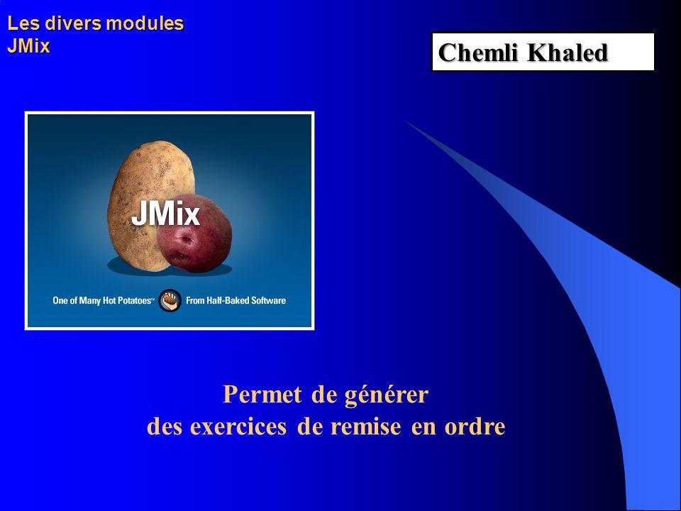 Les divers modules JMix Permet de générer des exercices de remise en ordre Chemli Khaled