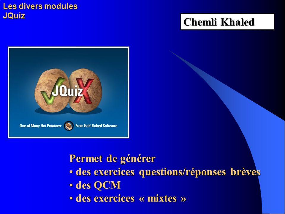 Les divers modules JQuiz Permet de générer des exercices questions/réponses brèves des QCM des exercices « mixtes » Chemli Khaled