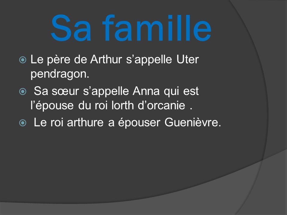 Sa famille Le père de Arthur sappelle Uter pendragon. Sa sœur sappelle Anna qui est lépouse du roi lorth dorcanie. Le roi arthure a épouser Guenièvre.