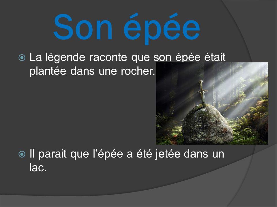 Son épée La légende raconte que son épée était plantée dans une rocher. Il parait que lépée a été jetée dans un lac.