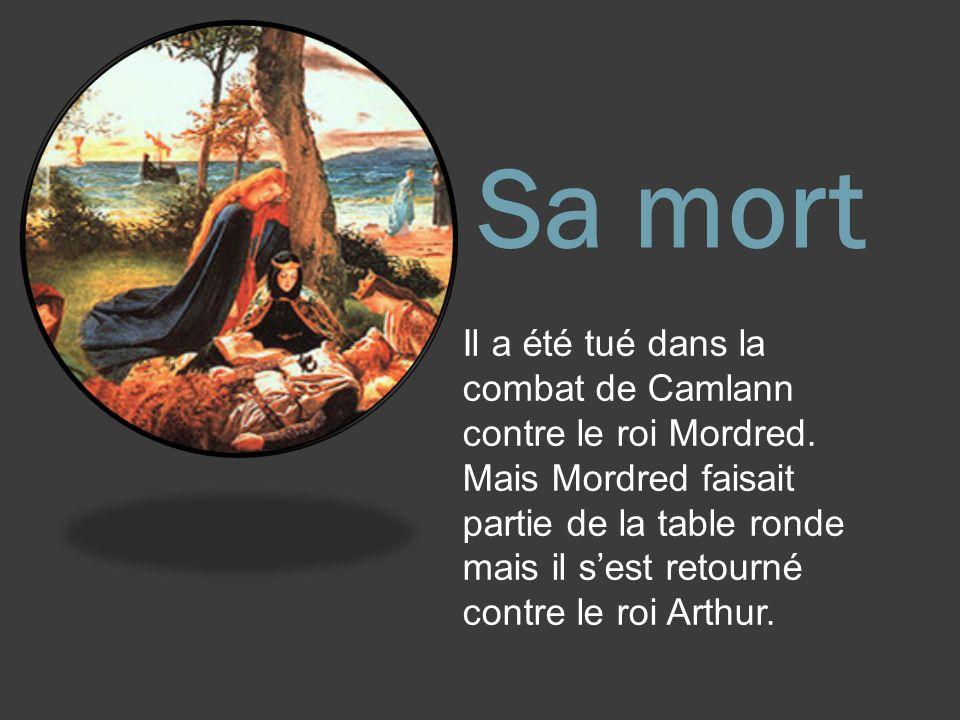 Sa mort Il a été tué dans la combat de Camlann contre le roi Mordred. Mais Mordred faisait partie de la table ronde mais il sest retourné contre le ro