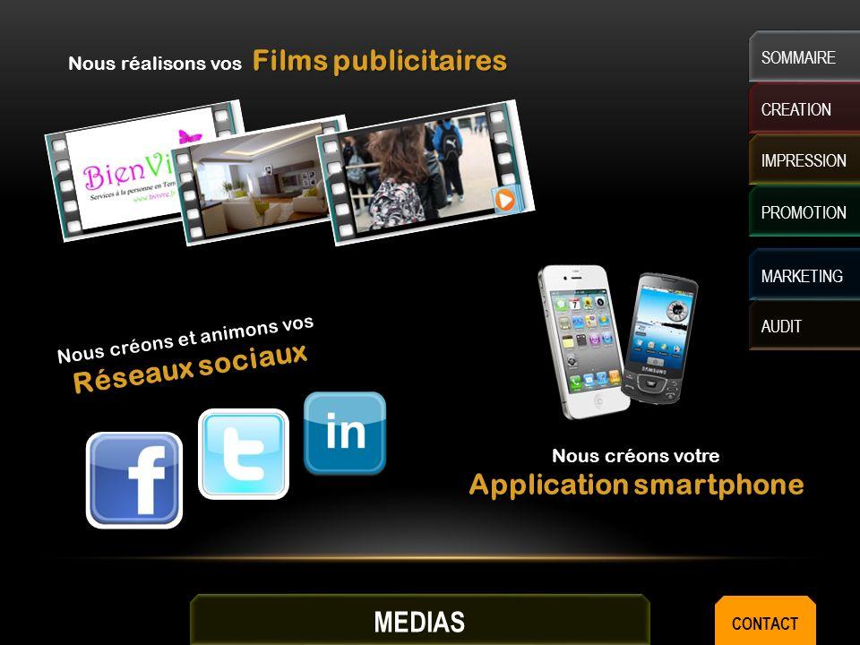 Films publicitaires Nous réalisons vos Films publicitaires Nous créons votre Application smartphone Nous créons et animons vos Réseaux sociaux CREATION IMPRESSION MARKETING AUDIT SOMMAIRE PROMOTION MEDIAS CONTACT