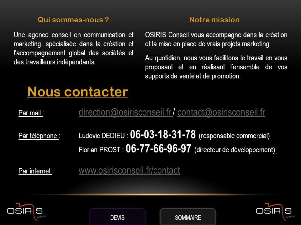 Qui sommes-nous Notre mission Nous contacter Par mail : direction@osirisconseil.fr / contact@osirisconseil.fr direction@osirisconseil.fr contact@osirisconseil.fr Par téléphone : Ludovic DEDIEU : 06-03-18-31-78 (responsable commercial) Florian PROST : 06-77-66-96-97 (directeur de développement) Par internet : www.osirisconseil.fr/contact www.osirisconseil.fr/contact Une agence conseil en communication et marketing, spécialisée dans la création et laccompagnement global des sociétés et des travailleurs indépendants.