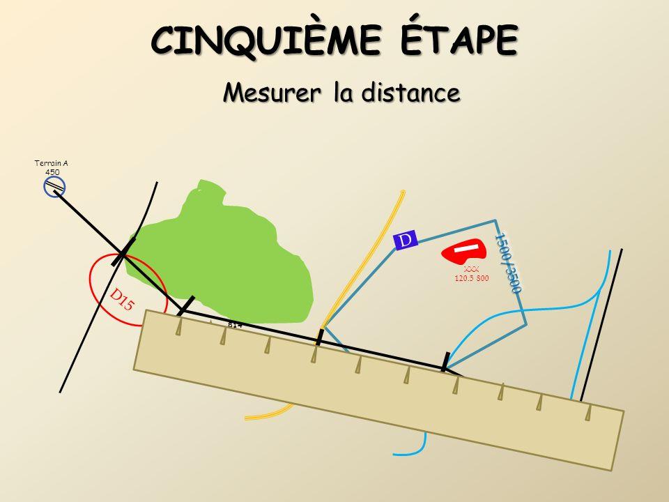 CINQUIÈME ÉTAPE Mesurer la distance Terrain B 124.7 500 1500/35001500/3500 D15 Terrain C 123.5 420 814 (325) D Terrain A 450 XXX 120.5 800