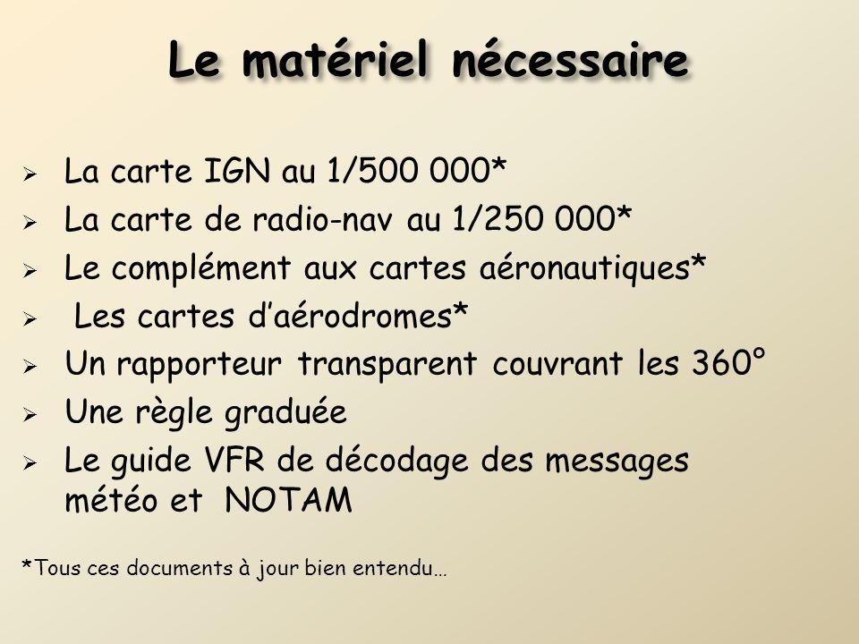 Le matériel nécessaire La carte IGN au 1/500 000* La carte de radio-nav au 1/250 000* Le complément aux cartes aéronautiques* Les cartes daérodromes*