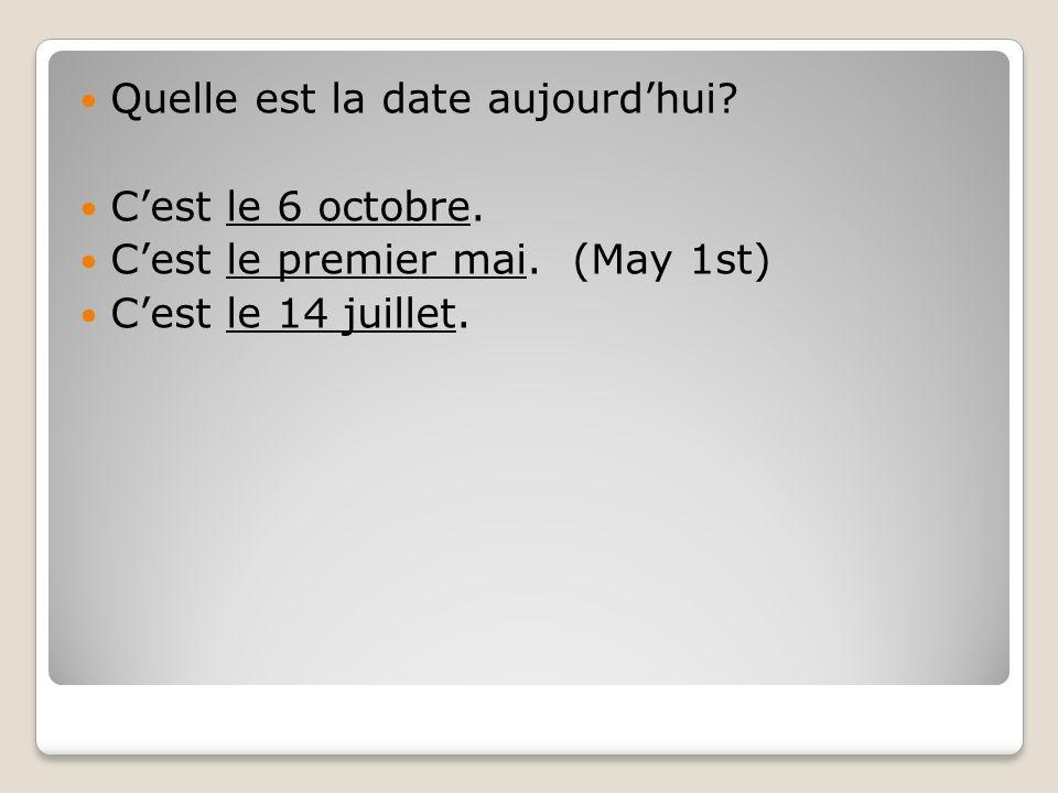 Quelle est la date aujourdhui? Cest le 6 octobre. Cest le premier mai. (May 1st) Cest le 14 juillet.