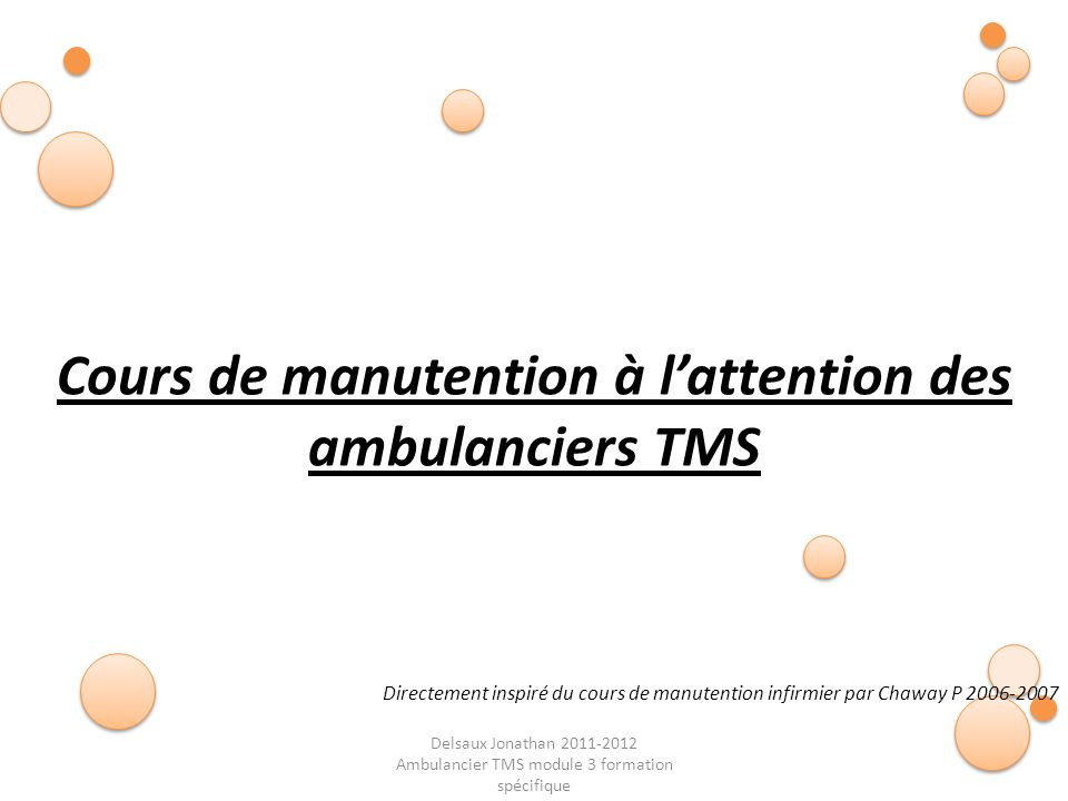 Delsaux Jonathan 2011-2012 Ambulancier TMS module 3 formation spécifique Fin… Cours de manutention à lattention des ambulanciers TMS Directement inspi