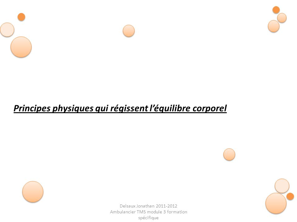 Delsaux Jonathan 2011-2012 Ambulancier TMS module 3 formation spécifique Fin… Principes physiques qui régissent léquilibre corporel