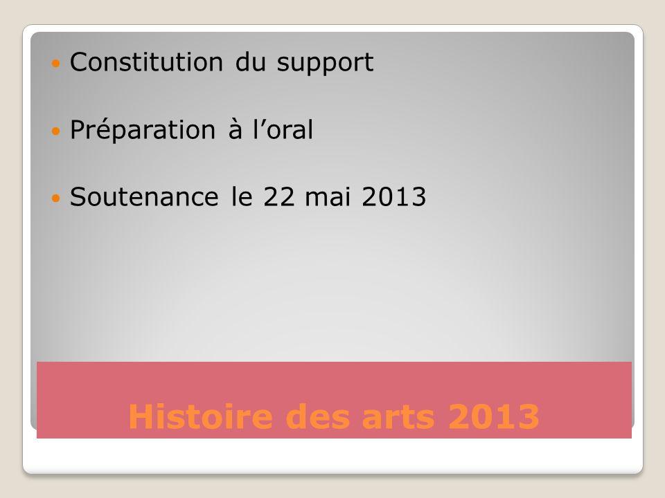 Histoire des arts 2013 Constitution du support Préparation à loral Soutenance le 22 mai 2013