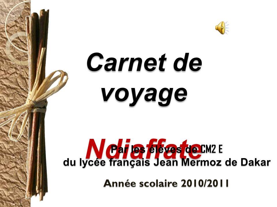 Carnet de voyage Ndiaffate Par les élèves de CM2 E du lycée français Jean Mermoz de Dakar Année scolaire 2010/2011