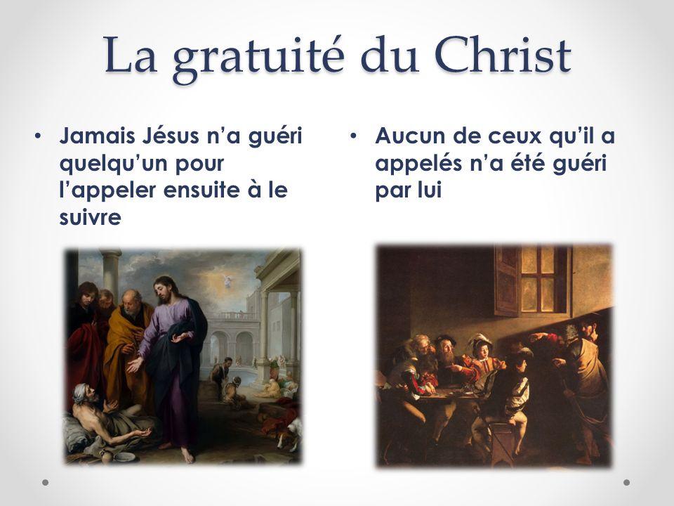 La gratuité du Christ Aucun de ceux quil a appelés na été guéri par lui Jamais Jésus na guéri quelquun pour lappeler ensuite à le suivre