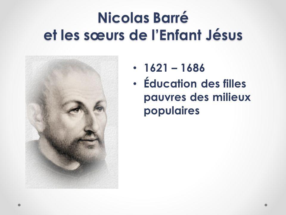 Nicolas Barré et les sœurs de lEnfant Jésus 1621 – 1686 Éducation des filles pauvres des milieux populaires