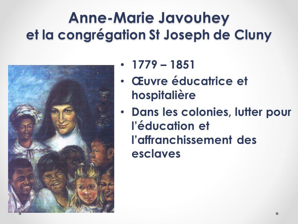 Anne-Marie Javouhey et la congrégation St Joseph de Cluny 1779 – 1851 Œuvre éducatrice et hospitalière Dans les colonies, lutter pour léducation et la