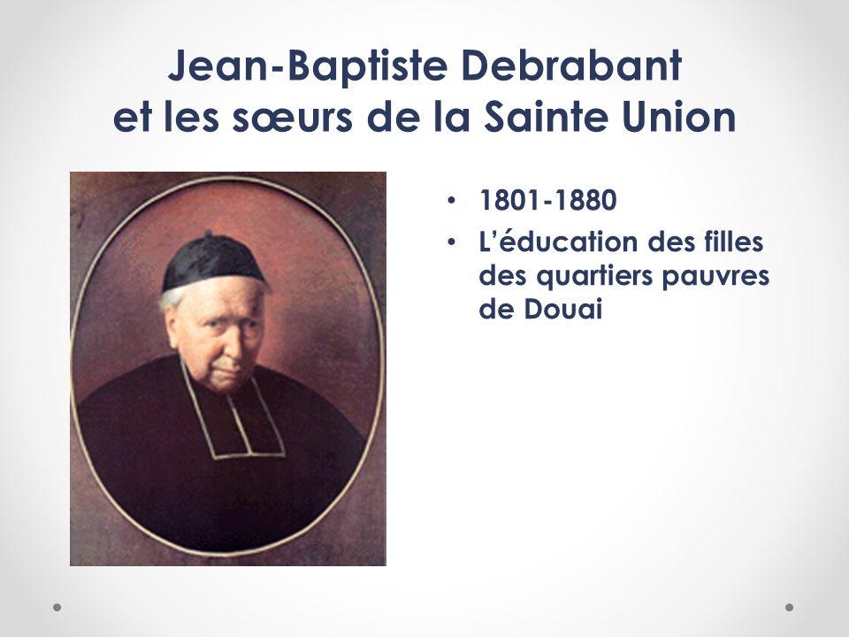 Jean-Baptiste Debrabant et les sœurs de la Sainte Union 1801-1880 Léducation des filles des quartiers pauvres de Douai