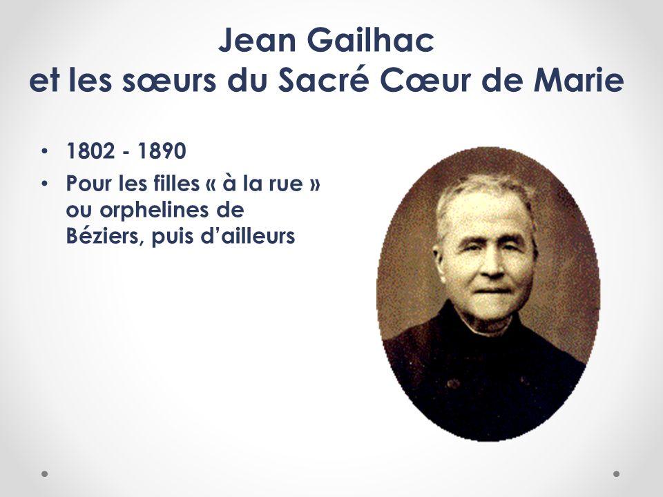 Jean Gailhac et les sœurs du Sacré Cœur de Marie 1802 - 1890 Pour les filles « à la rue » ou orphelines de Béziers, puis dailleurs