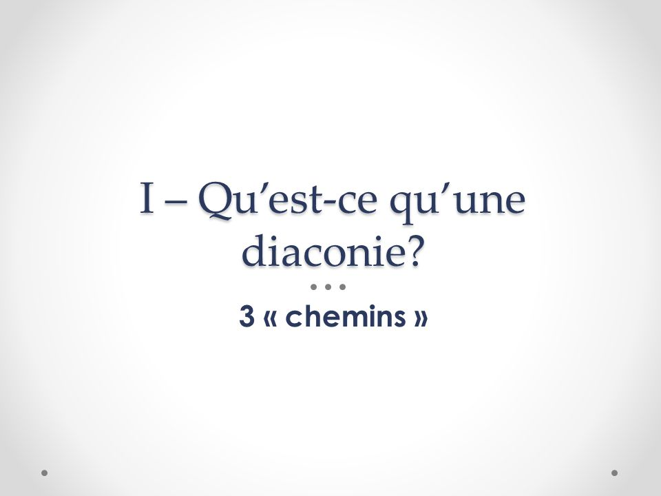 I – Quest-ce quune diaconie? 3 « chemins »