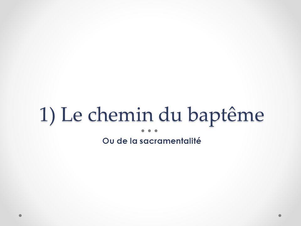1) Le chemin du baptême Ou de la sacramentalité