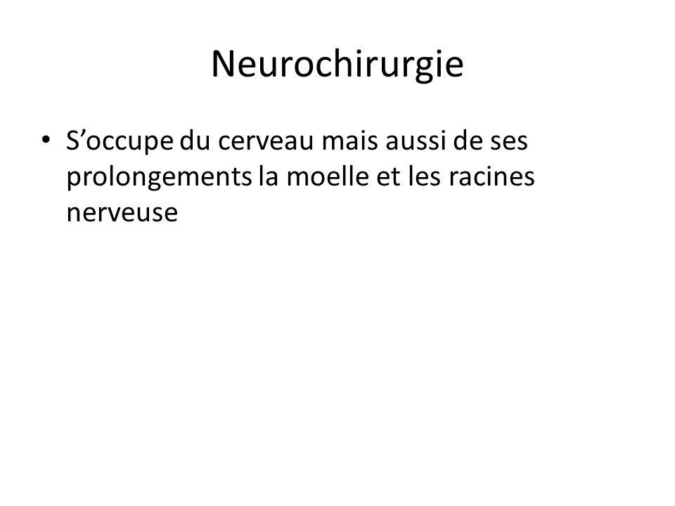 Neurochirurgie Soccupe du cerveau mais aussi de ses prolongements la moelle et les racines nerveuse