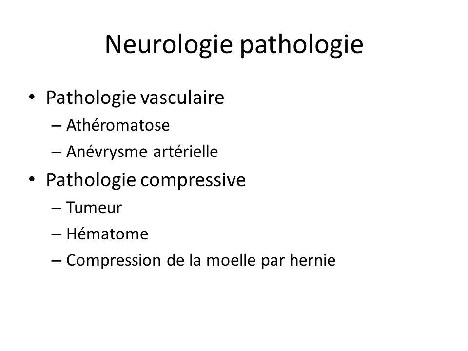 Neurologie pathologie Pathologie vasculaire – Athéromatose – Anévrysme artérielle Pathologie compressive – Tumeur – Hématome – Compression de la moell
