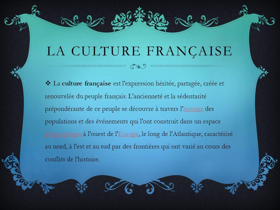 LA CULTURE FRANÇAISE La culture française est l'expression héritée, partagée, créée et renouvelée du peuple français. L'ancienneté et la sédentarité p