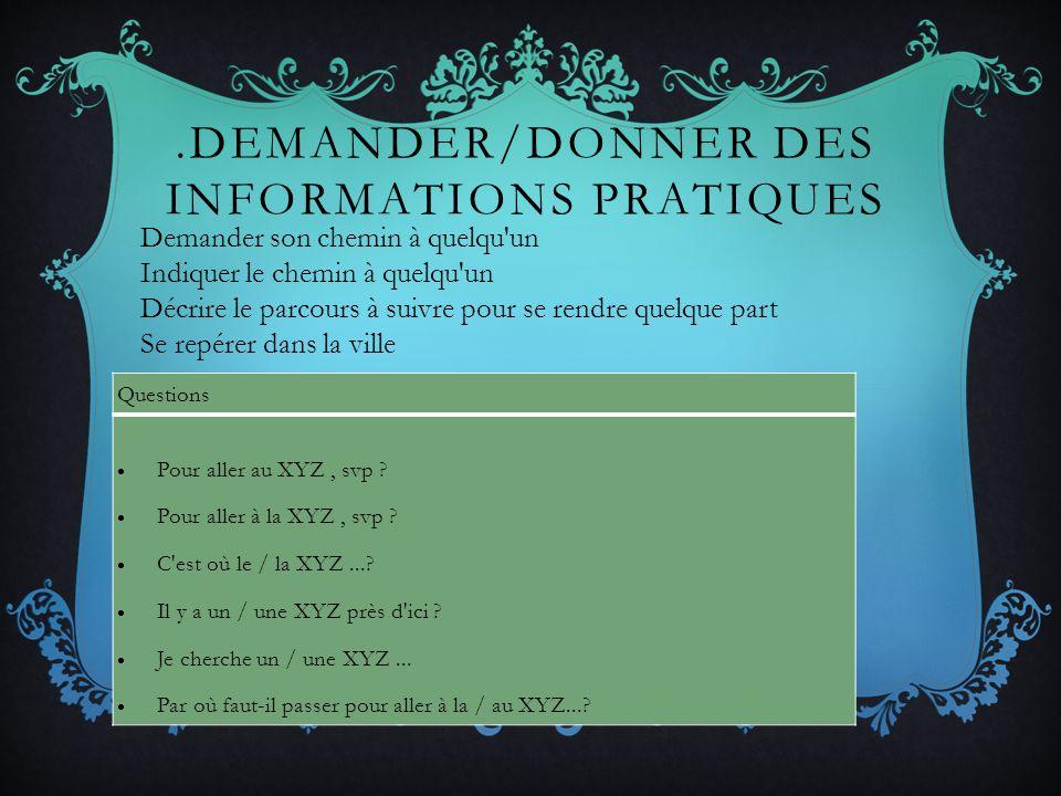 .DEMANDER/DONNER DES INFORMATIONS PRATIQUES Questions Pour aller au XYZ, svp ? Pour aller à la XYZ, svp ? C'est où le / la XYZ...? Il y a un / une XYZ