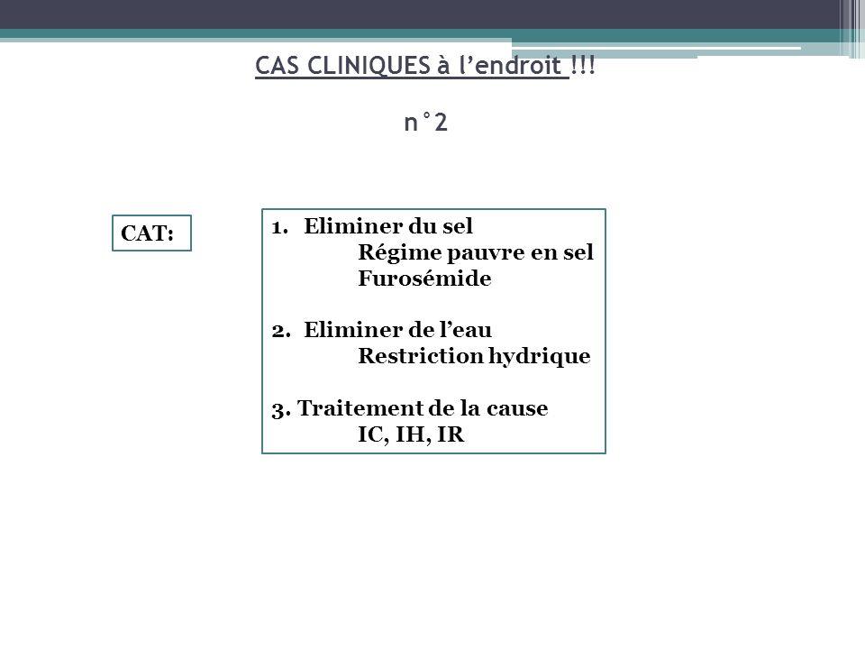 CAS CLINIQUES à lendroit !!! n°2 CAT: 1.Eliminer du sel Régime pauvre en sel Furosémide 2.Eliminer de leau Restriction hydrique 3. Traitement de la ca