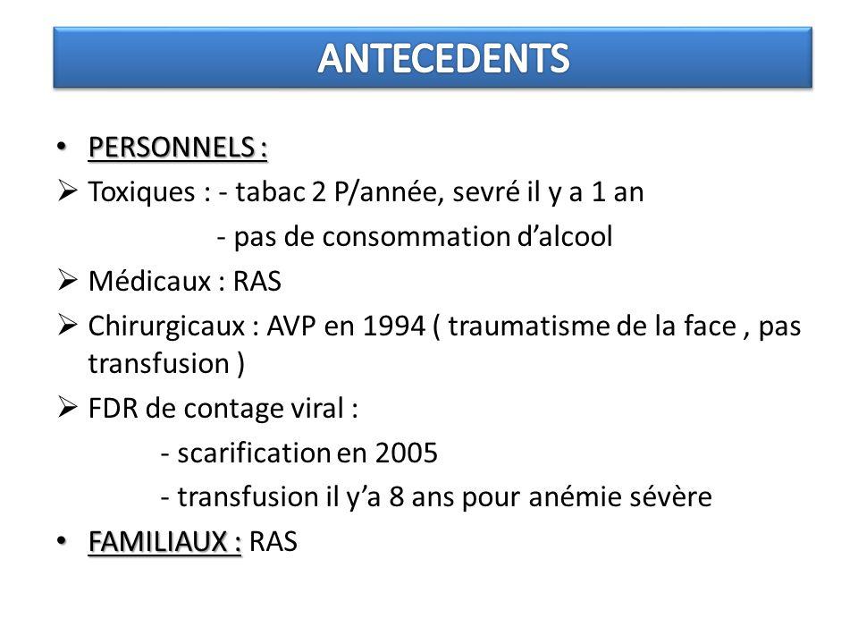 PERSONNELS : PERSONNELS : Toxiques : - tabac 2 P/année, sevré il y a 1 an - pas de consommation dalcool Médicaux : RAS Chirurgicaux : AVP en 1994 ( traumatisme de la face, pas transfusion ) FDR de contage viral : - scarification en 2005 - transfusion il ya 8 ans pour anémie sévère FAMILIAUX : FAMILIAUX : RAS