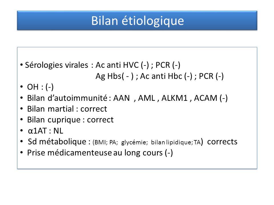 Sérologies virales : Ac anti HVC (-) ; PCR (-) Ag Hbs( - ) ; Ac anti Hbc (-) ; PCR (-) OH : (-) Bilan dautoimmunité : AAN, AML, ALKM1, ACAM (-) Bilan martial : correct Bilan cuprique : correct α1AT : NL Sd métabolique : (BMI; PA; glycémie; bilan lipidique; TA ) corrects Prise médicamenteuse au long cours (-) Sérologies virales : Ac anti HVC (-) ; PCR (-) Ag Hbs( - ) ; Ac anti Hbc (-) ; PCR (-) OH : (-) Bilan dautoimmunité : AAN, AML, ALKM1, ACAM (-) Bilan martial : correct Bilan cuprique : correct α1AT : NL Sd métabolique : (BMI; PA; glycémie; bilan lipidique; TA ) corrects Prise médicamenteuse au long cours (-) Bilan étiologique