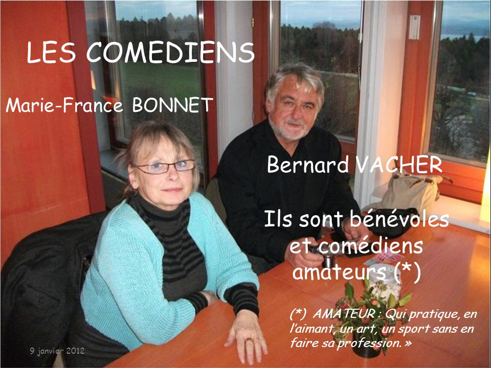 07/01/2012 LES COMEDIENS Marie-France BONNET Bernard VACHER Ils sont bénévoles et comédiens amateurs (*) (*) AMATEUR : Qui pratique, en laimant, un art, un sport sans en faire sa profession.