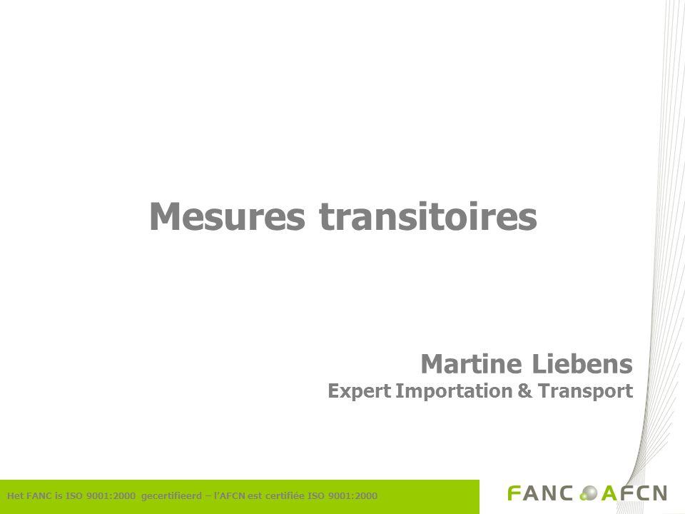 Het FANC is ISO 9001:2000 gecertifieerd – lAFCN est certifiée ISO 9001:2000 Mesures transitoires Martine Liebens Expert Importation & Transport