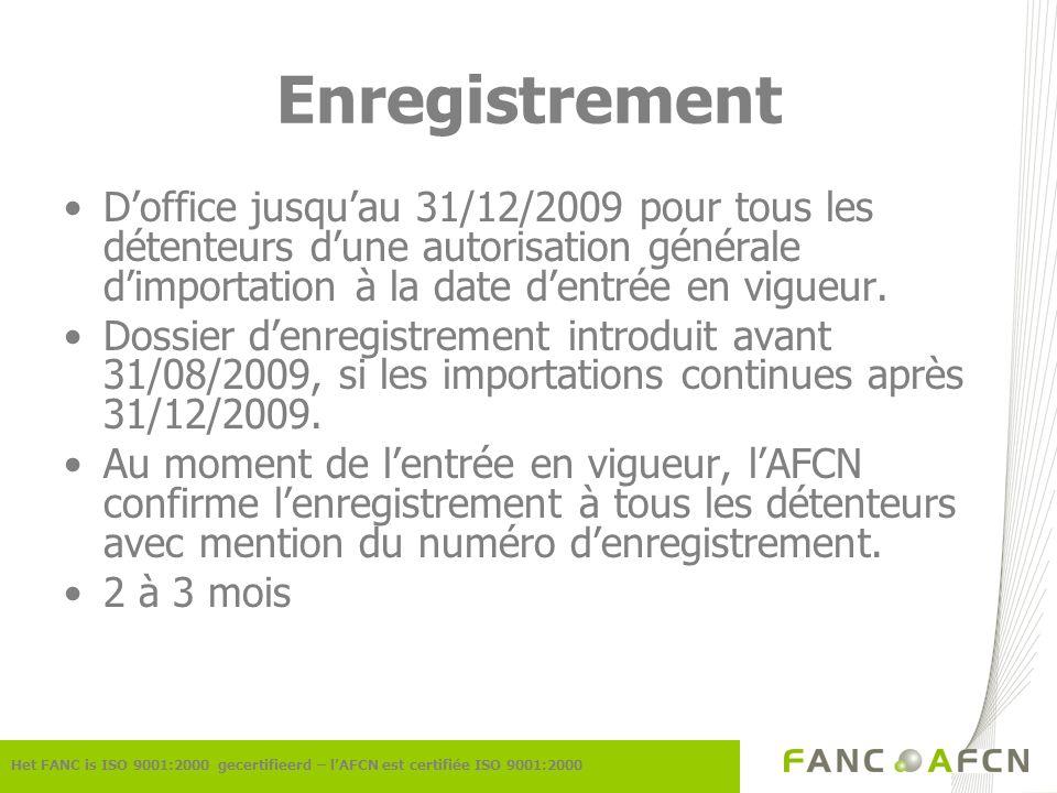 Enregistrement Het FANC is ISO 9001:2000 gecertifieerd – lAFCN est certifiée ISO 9001:2000 Doffice jusquau 31/12/2009 pour tous les détenteurs dune autorisation générale dimportation à la date dentrée en vigueur.