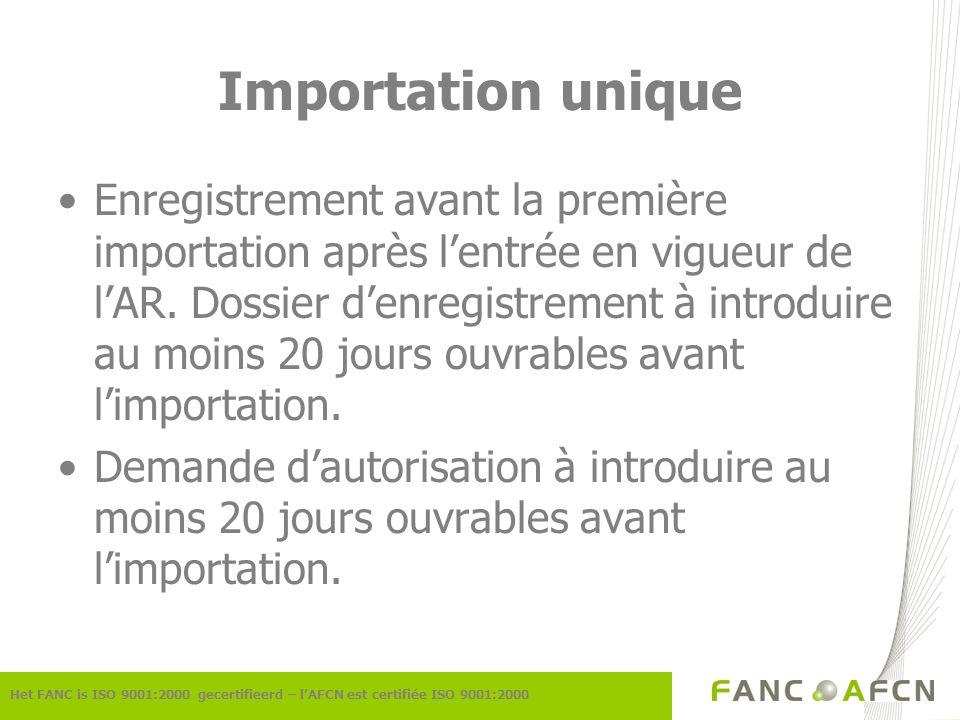 Importation unique Het FANC is ISO 9001:2000 gecertifieerd – lAFCN est certifiée ISO 9001:2000 Enregistrement avant la première importation après lentrée en vigueur de lAR.