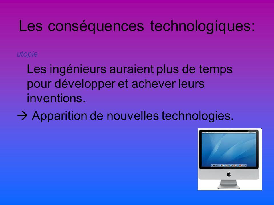 Les conséquences technologiques: utopie Les ingénieurs auraient plus de temps pour développer et achever leurs inventions.