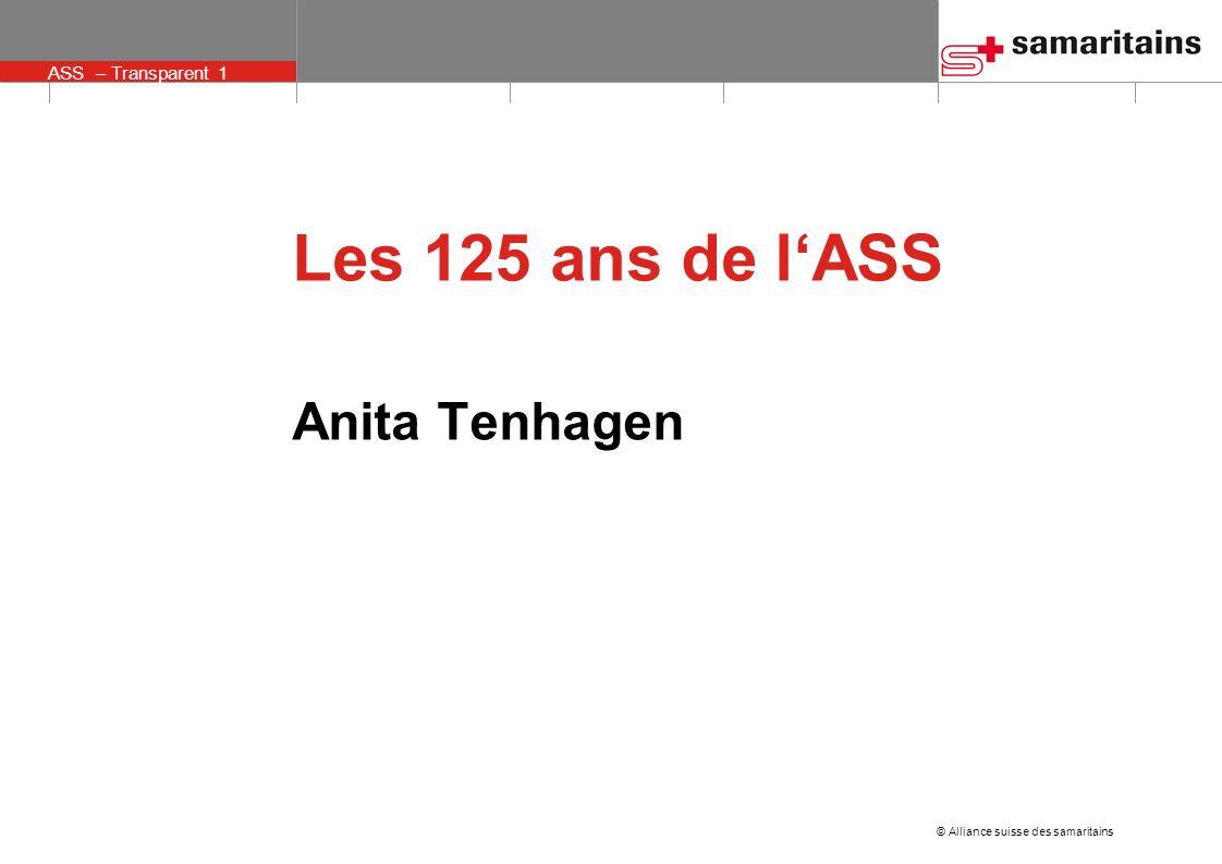 © Alliance suisse des samaritains ASS – Transparent 1 Anita Tenhagen Les 125 ans de lASS