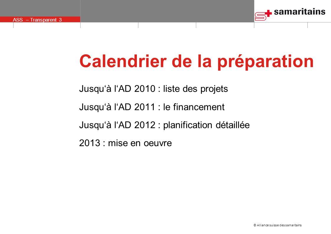 © Alliance suisse des samaritains ASS – Transparent 3 Jusquà lAD 2010 : liste des projets Jusquà lAD 2011 : le financement Jusquà lAD 2012 : planification détaillée 2013 : mise en oeuvre Calendrier de la préparation