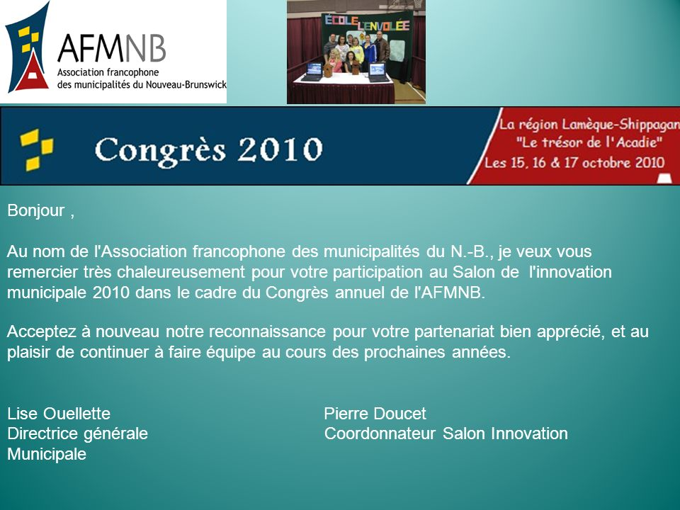 Bonjour, Au nom de l'Association francophone des municipalités du N.-B., je veux vous remercier très chaleureusement pour votre participation au Salon