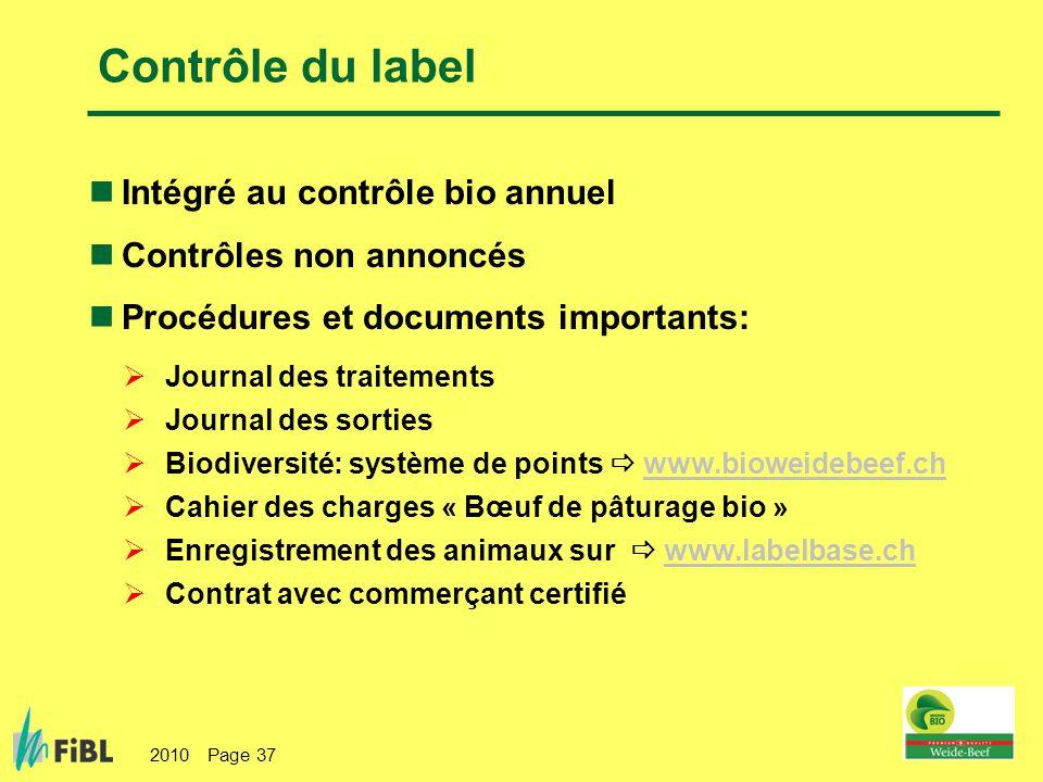 2010 Page 37 Contrôle du label Intégré au contrôle bio annuel Contrôles non annoncés Procédures et documents importants: Journal des traitements Journal des sorties Biodiversité: système de points www.bioweidebeef.chwww.bioweidebeef.ch Cahier des charges « Bœuf de pâturage bio » Enregistrement des animaux sur www.labelbase.chwww.labelbase.ch Contrat avec commerçant certifié