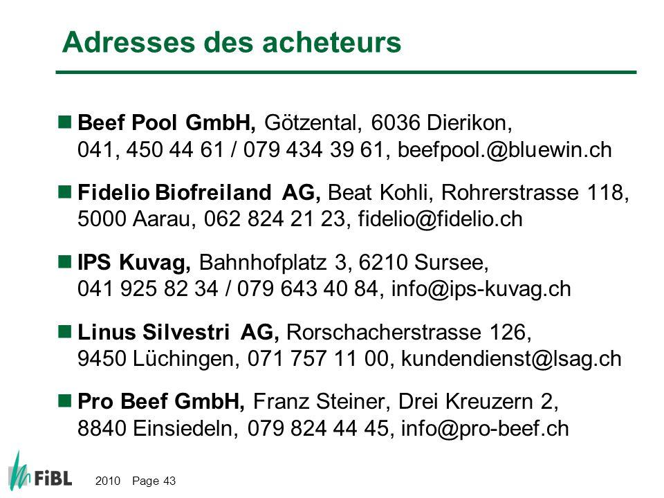 2010 Page 43 Adresses des acheteurs Beef Pool GmbH, Götzental, 6036 Dierikon, 041, 450 44 61 / 079 434 39 61, beefpool.@bluewin.ch Fidelio Biofreiland AG, Beat Kohli, Rohrerstrasse 118, 5000 Aarau, 062 824 21 23, fidelio@fidelio.ch IPS Kuvag, Bahnhofplatz 3, 6210 Sursee, 041 925 82 34 / 079 643 40 84, info@ips-kuvag.ch Linus Silvestri AG, Rorschacherstrasse 126, 9450 Lüchingen, 071 757 11 00, kundendienst@lsag.ch Pro Beef GmbH, Franz Steiner, Drei Kreuzern 2, 8840 Einsiedeln, 079 824 44 45, info@pro-beef.ch