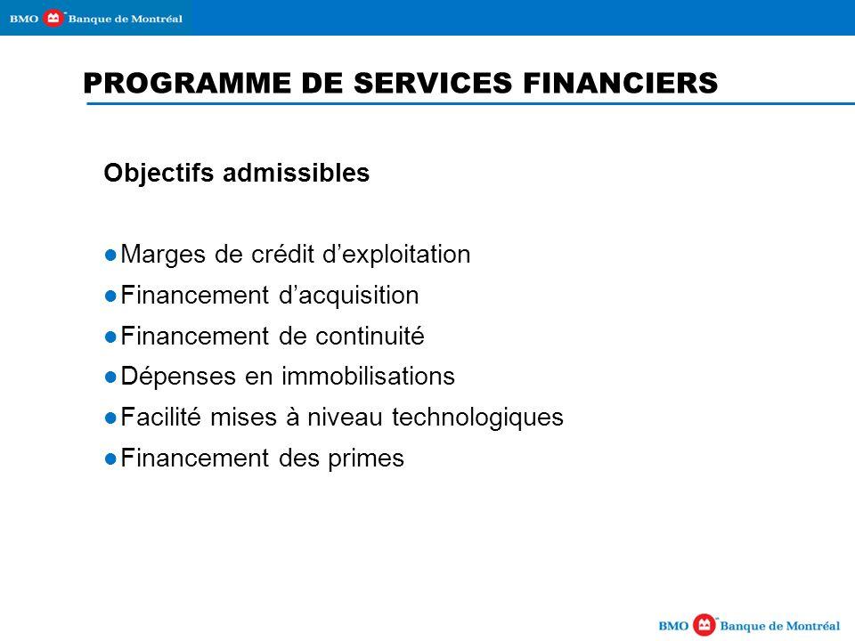 PROGRAMME DE SERVICES FINANCIERS Objectifs admissibles Marges de crédit dexploitation Financement dacquisition Financement de continuité Dépenses en immobilisations Facilité mises à niveau technologiques Financement des primes