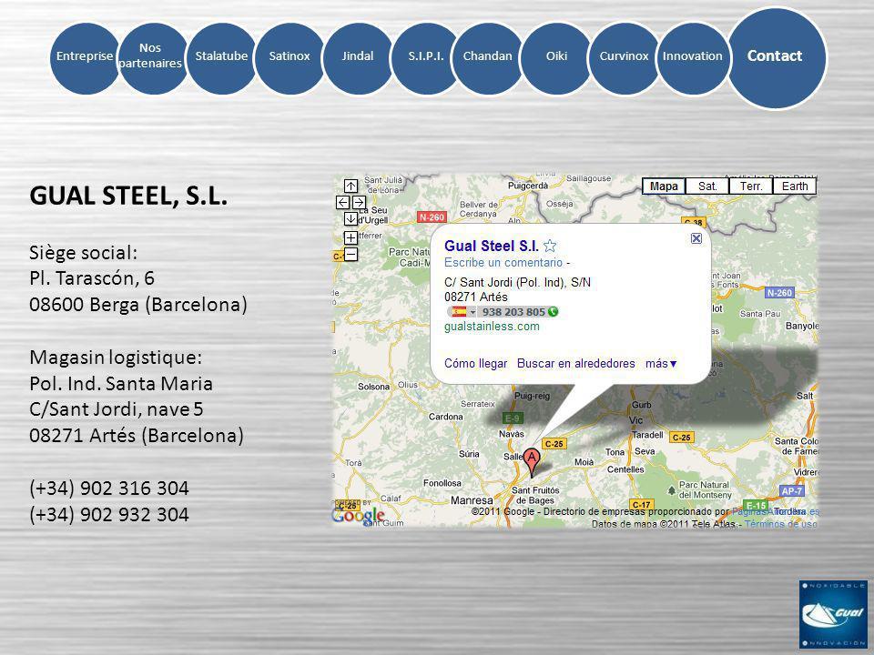 Entreprise Nos partenaires StalatubeSatinoxJindalS.I.P.I.ChandanOikiCurvinox Contact Innovation GUAL STEEL, S.L. Siège social: Pl. Tarascón, 6 08600 B