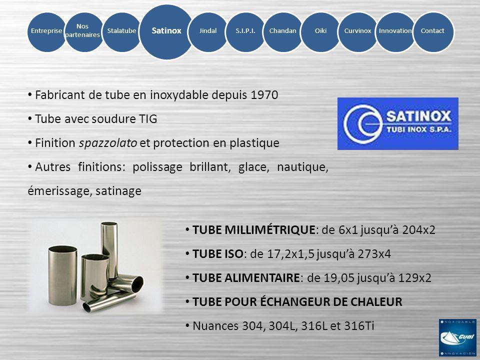 Entreprise Nos partenaires StalatubeSatinoxS.I.P.I.ChandanOikiCurvinoxInnovation Jindal Contact Conglomérat dacier depuis 1970 Division spécialisée dans lacier inoxydable Certificats ISO 9001 et ISO 14001 (Environnement) Le plus grand producteur de la série 200 Gamme complète de PRODUITS PLATS Série 200, série 300 et série 400 Finition 2B; finition BA possible pour la tôle Service Center en Lucena (Espagne)