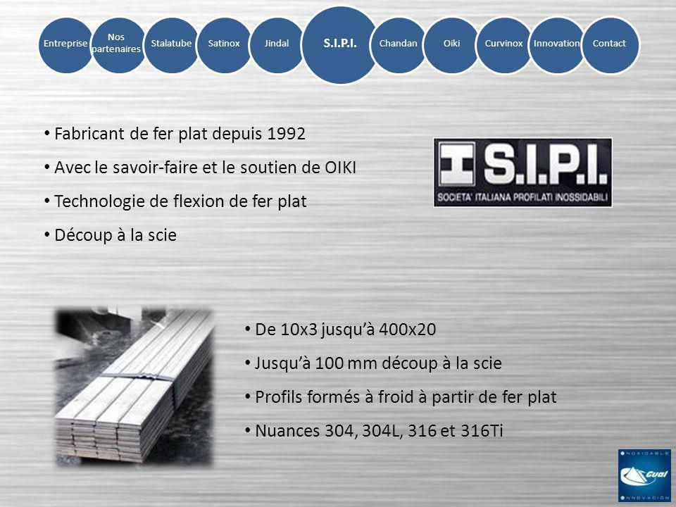 Entreprise Nos partenaires StalatubeSatinoxJindalChandanOikiCurvinoxInnovation S.I.P.I. Contact Fabricant de fer plat depuis 1992 Avec le savoir-faire