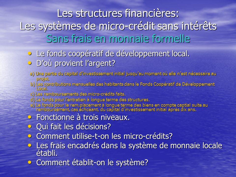 Les structures financières: Les systèmes de micro-crédit sans intérêts Sans frais en monnaie formelle Le fonds coopératif de développement local. Le f