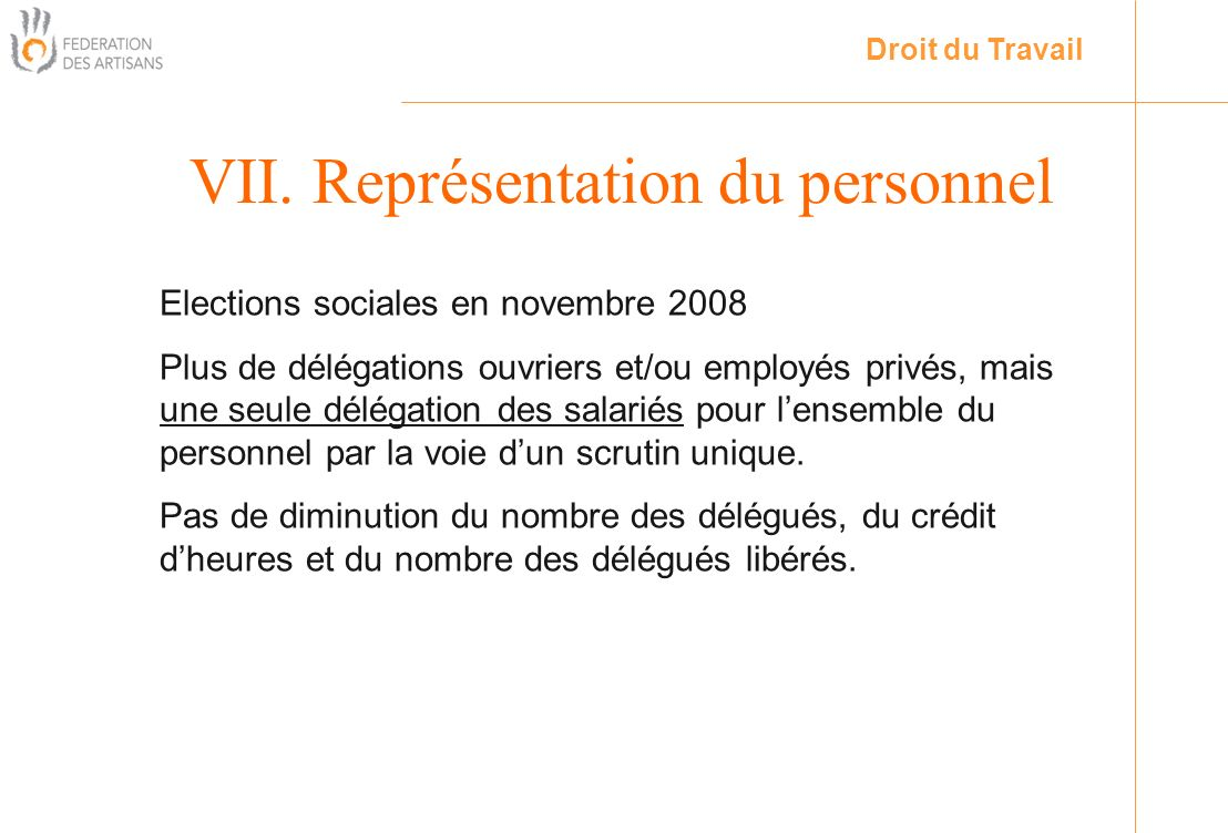 VII. Représentation du personnel Droit du Travail Elections sociales en novembre 2008 Plus de délégations ouvriers et/ou employés privés, mais une seu