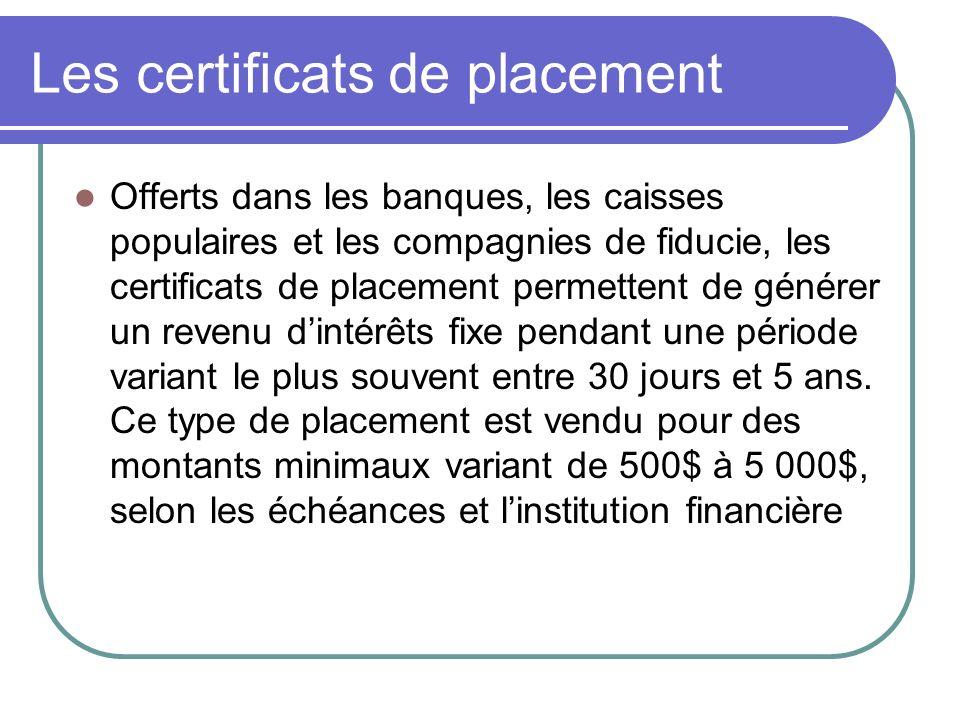 Les certificats de placement Offerts dans les banques, les caisses populaires et les compagnies de fiducie, les certificats de placement permettent de générer un revenu dintérêts fixe pendant une période variant le plus souvent entre 30 jours et 5 ans.
