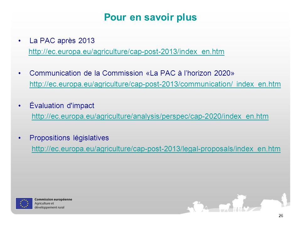 26 Pour en savoir plus La PAC après 2013 http://ec.europa.eu/agriculture/cap-post-2013/index_en.htm Communication de la Commission «La PAC à lhorizon 2020» http://ec.europa.eu/agriculture/cap-post-2013/communication/ index_en.htm Évaluation d impact http://ec.europa.eu/agriculture/analysis/perspec/cap-2020/index_en.htm Propositions législatives http://ec.europa.eu/agriculture/cap-post-2013/legal-proposals/index_en.htm