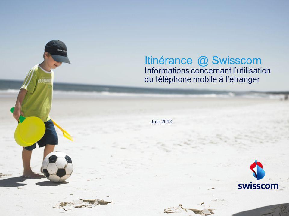 Itinérance @ Swisscom Informations concernant lutilisation du téléphone mobile à létranger Juin 2013