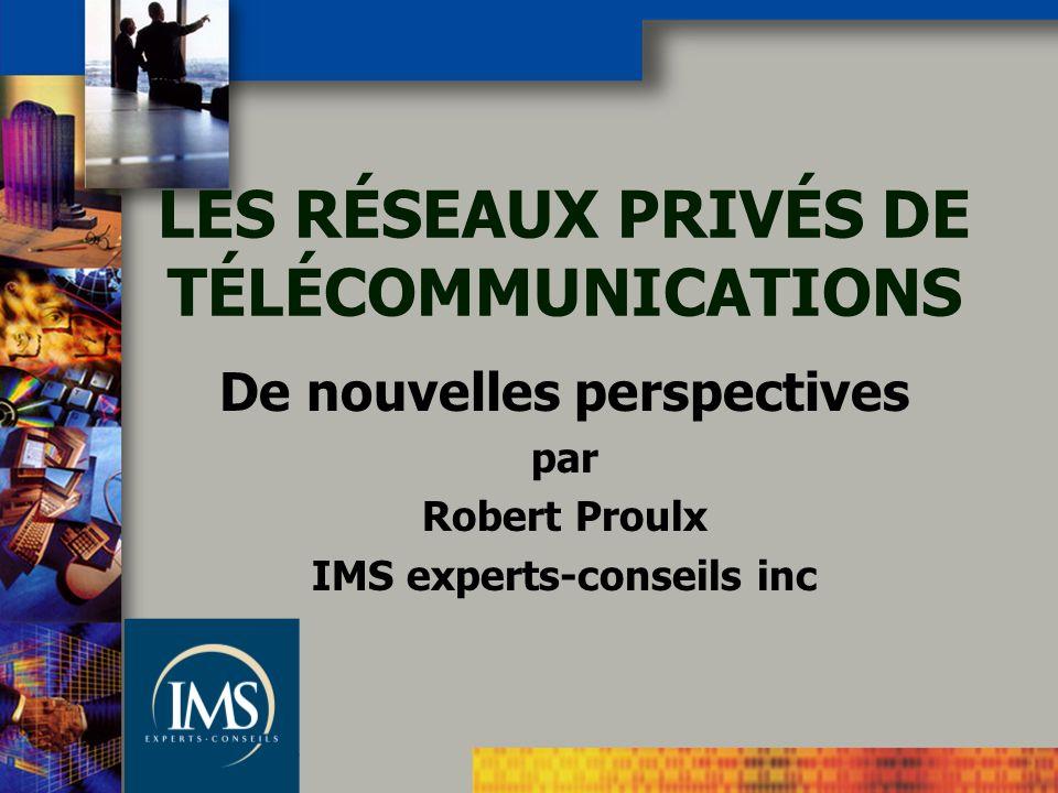 LES RÉSEAUX PRIVÉS DE TÉLÉCOMMUNICATIONS De nouvelles perspectives par Robert Proulx IMS experts-conseils inc