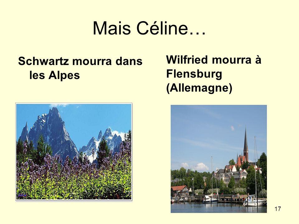 17 Mais Céline… Schwartz mourra dans les Alpes Wilfried mourra à Flensburg (Allemagne)